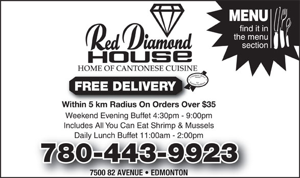 Red Diamond House Restaurant (780-465-0755) - Display Ad - HOME OF CANTONESE CUISINE FREE DELIVERY Within 5 km Radius On Orders Over $35Within 5 km Radius On Orders Over Weekend Evening Buffet 4:30pm - 9:00pm Includes All You Can Eat Shrimp & Mussels Daily Lunch Buffet 11:00am - 2:00pmly Lunch Buffet 11:00am - 2:00pm 780-443-9923 7500 82 AVENUE   EDMONTON FREE DELIVERY HOME OF CANTONESE CUISINE Within 5 km Radius On Orders Over $35Within 5 km Radius On Orders Over Weekend Evening Buffet 4:30pm - 9:00pm Includes All You Can Eat Shrimp & Mussels Daily Lunch Buffet 11:00am - 2:00pmly Lunch Buffet 11:00am - 2:00pm 780-443-9923 7500 82 AVENUE   EDMONTON