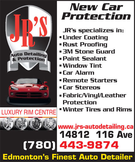 JR's Auto Detailing (780-451-8707) - Display Ad - New Car Protection JR s specializes in: Under Coating Rust Proofing 3M Stone Guard Paint Sealant Window Tint Car Alarm Remote Starters Car Stereos Fabric/Vinyl/Leather Protection Winter Tires and Rims LUXURY RIM CENTRE www.jrs-autodetailing.ca 14812  116 Ave (780) 443-9874 Edmonton s Finest Auto Detailer New Car Protection JR s specializes in: Under Coating Rust Proofing 3M Stone Guard Paint Sealant Window Tint Car Alarm Remote Starters Car Stereos Fabric/Vinyl/Leather Protection Winter Tires and Rims LUXURY RIM CENTRE www.jrs-autodetailing.ca 14812  116 Ave (780) 443-9874 Edmonton s Finest Auto Detailer