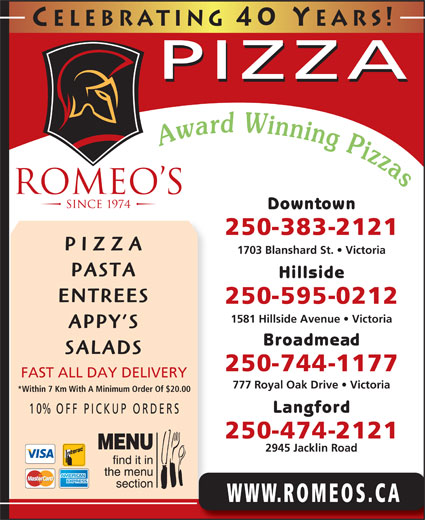 Romeo's (250-383-2121) - Display Ad - PIZZA 1703 Blanshard St.   Victoria PASTA Hillside ENTREES 250-595-0212 1581 Hillside Avenue   Victoria APPY S Broadmead SALADS 250-744-1177 FAST ALL DAY DELIVERY 777 Royal Oak Drive   Victoria *Within 7 Km With A Minimum Order Of $20.00 Langford 10% OFF P ICKUP ORDERS 250-474-2121 2945 Jacklin Road WWW.ROMEOS.CA Celebrating 40 Y ears! PIZZA Downtown 250-383-2121
