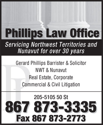 Phillips Law Office (867-873-3335) - Display Ad - Phillips Law Office PhillipspPhillisLaw Office Servicing Northwest Territories and Nunavut for over 30 years Gerard Phillips Barrister & Solicitor NWT & Nunavut Real Estate, Corporate Commercial & Civil Litigation 205-5105 50 St 867 873-3335 Fax 867 873-2773