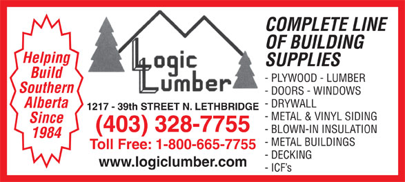 Logic Lumber (Leth) Ltd (403-328-7755) - Display Ad - OF BUILDING Helping SUPPLIES Build - PLYWOOD - LUMBER Southern - DOORS - WINDOWS - DRYWALL Alberta 1217 - 39th STREET N. LETHBRIDGE - METAL & VINYL SIDING Since (403) 328-7755 - BLOWN-IN INSULATION 1984 - METAL BUILDINGS Toll Free: 1-800-665-7755 - DECKING www.logiclumber.com COMPLETE LINE - ICF s