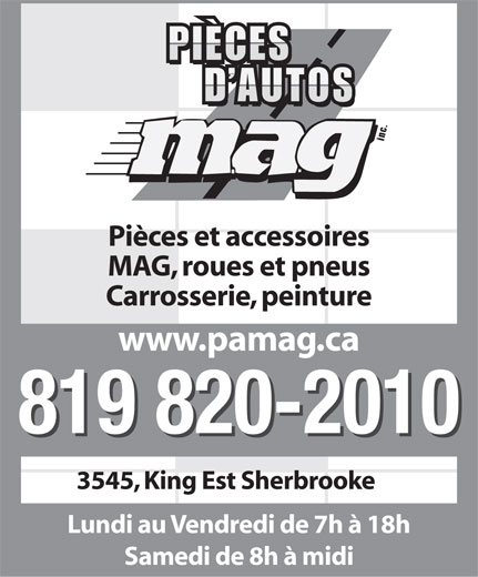 Pieces D'Autos M A G Inc (819-820-2010) - Annonce illustrée======= - PIÈCES D AUTOS inc. Pièces et accessoires MAG, roues et pneus Carrosserie, peinture www.pamag.ca 819 820-2010 3545, King Est Sherbrooke Lundi au Vendredi de 7h à 18h Samedi de 8h à midi