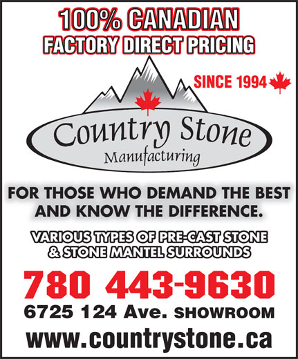 Country Stone Mfg (780-477-8433) - Annonce illustrée======= - 100% CANADIAN FACTORY DIRECT PRICING SINCE 1994 100% CANADIAN 6725 124 Ave. SHOWROOM www.countrystone.ca FOR THOSE WHO DEMAND THE BEST AND KNOW THE DIFFERENCE. VARIOUS TYPES OF PRE-CAST STONE & STONE MANTEL SURROUNDS 6725 124 Ave. SHOWROOM www.countrystone.ca FACTORY DIRECT PRICING SINCE 1994 FOR THOSE WHO DEMAND THE BEST AND KNOW THE DIFFERENCE. VARIOUS TYPES OF PRE-CAST STONE & STONE MANTEL SURROUNDS