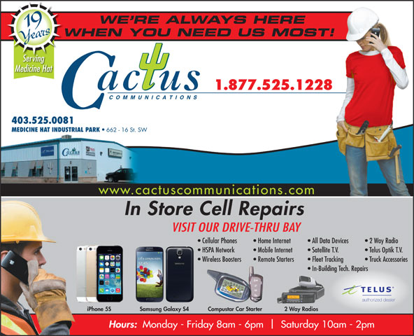 Cactus Communications - Medicine Hat (403-528-3000) - Display Ad - WE RE ALWAYS HERE 19 Years Medicine Hat 1.877.525.1228 WHEN YOU NEED US MOST!W Serving www.cactuscommunications.com In Store Cell Repairs VISIT OUR DRIVE-THRU BAY All Data Devices   2 Way Radio Home Internet Cellular Phones 662 - 16 St. SW COMMUNICATIONS 403.525.0081 HSPA Network Mobile Internet Satellite T.V. Telus Optik T.V. Wireless Boosters Remote Starters Fleet Tracking Truck Accessories In-Building Tech. Repairs authorized dealer 2 Way RadiosiPhone 5S Samsung Galaxy S4 Compustar Car Starter MEDICINE HAT INDUSTRIAL PARK