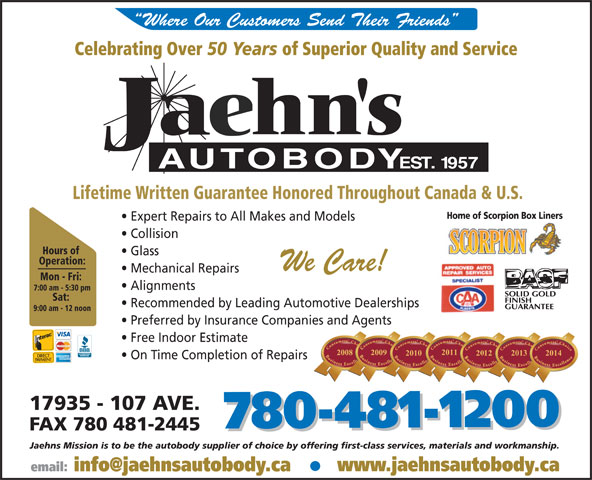 Jaehn's Autobody Shop Ltd (780-481-1200) - Annonce illustrée======= - Celebrating Over 50 Years of Superior Quality and Service Lifetime Written Guarantee Honored Throughout Canada & U.S. Home of Scorpion Box Liners Expert Repairs to All Makes and Models Collision Hours of Glass Operation: We Care! Mechanical Repairs Mon - Fri: Alignments 7:00 am - 5:30 pm Sat: Recommended by Leading Automotive Dealerships 9:00 am - 12 noon Preferred by Insurance Companies and Agents Free Indoor Estimate 20112011 20132013 2014 20100 On Time Completion of Repairs 17935 - 107 AVE. 780-481-1200 FAX 780 481-2445 780-481-1200 Jaehns Mission is to be the autobody supplier of choice by offering first-class services, materials and workmanship. Where Our Customers Send Their Friends www.jaehnsautobody.ca Home of Scorpion Box Liners Expert Repairs to All Makes and Models Collision Hours of Glass Operation: We Care! Mechanical Repairs Mon - Fri: Alignments 7:00 am - 5:30 pm Sat: Recommended by Leading Automotive Dealerships 9:00 am - 12 noon Preferred by Insurance Companies and Agents Free Indoor Estimate 20112011 Lifetime Written Guarantee Honored Throughout Canada & U.S. 20132013 2014 20100 On Time Completion of Repairs 17935 - 107 AVE. 780-481-1200 Where Our Customers Send Their Friends Celebrating Over 50 Years of Superior Quality and Service 780-481-1200 Jaehns Mission is to be the autobody supplier of choice by offering first-class services, materials and workmanship. www.jaehnsautobody.ca FAX 780 481-2445