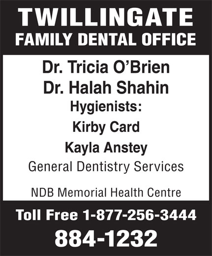 Twillingate Family Dental Clinic (709-884-1232) - Display Ad - TWILLINGATE FAMILY DENTAL OFFICE Dr. Tricia O Brien Dr. Halah Shahin Hygienists: Kirby Card Kayla Anstey General Dentistry Services NDB Memorial Health Centre Toll Free 1-877-256-3444 884-1232