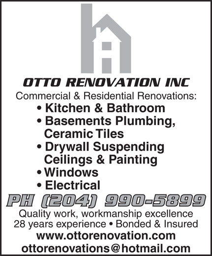 OttoRenovation Inc (204-990-5899) - Annonce illustrée======= - OTTO RENOVATION INC Commercial & Residential Renovations: Kitchen & Bathroom Basements Plumbing, Ceramic Tiles Drywall Suspending Ceilings & Painting Windows Electrical PH (204) 990-5899 Quality work, workmanship excellence 28 years experience   Bonded & Insured www.ottorenovation.com