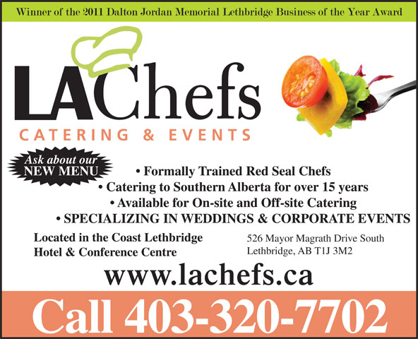 L A Chefs Catering & Events Ltd (403-320-7702) - Annonce illustrée======= - NEW MENU Ask about our Formally Trained Red Seal Chefs Catering to Southern Alberta for over 15 years Available for On-site and Off-site Catering SPECIALIZING IN WEDDINGS & CORPORATE EVENTS Located in the Coast Lethbridge 526 Mayor Magrath Drive South Lethbridge, AB T1J 3M2 Hotel & Conference Centre www.lachefs.ca Call 403-320-7702