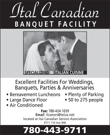 Ital Canadian Seniors Association (780-424-1255) - Annonce illustrée======= - ET FA ILITY ITALIAN CUISINE Excellent Facilities For Weddings, Banquets, Parties & Anniversaries Bereavement Luncheons Plenty of Parking 50 to 275 people Large Dance Floor Air Conditioned Fax: 780-424-1039 Email located at Ital Canadian Seniors Association 9111 110 Ave NW 780-443-9711 9111- 110 Ave Large Dance Floor Air Conditioned Fax: 780-424-1039 Email located at Ital Canadian Seniors Association 9111 110 Ave NW 780-443-9711 9111- 110 Ave BANQU ET FA ILITY ITALIAN CUISINE Excellent Facilities For Weddings, Banquets, Parties & Anniversaries Bereavement Luncheons Plenty of Parking 50 to 275 people BANQU