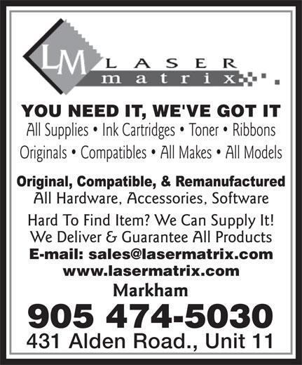 Laser Matrix (905-474-5030) - Annonce illustrée======= - YOU NEED IT, WE'VE GOT IT All Supplies   Ink Cartridges   Toner   Ribbons Originals   Compatibles   All Makes   All Models All Hardware, Accessories, Software Hard To Find Item? We Can Supply It! We Deliver & Guarantee All Products www.lasermatrix.com Markham 905 474-5030 431 Alden Road., Unit 11