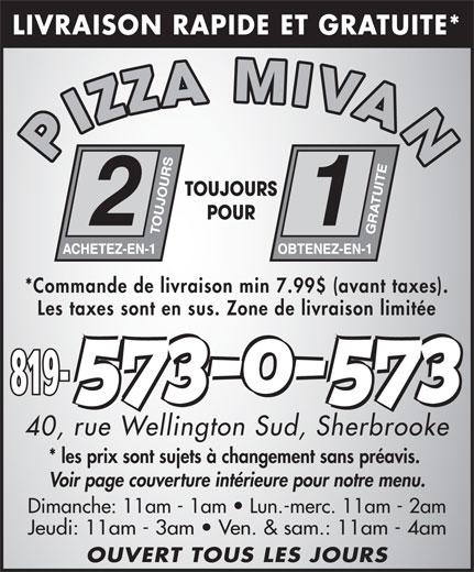 Pizza Mivan 2 Pour 1 (819-573-0573) - Annonce illustrée======= - LIVRAISON RAPIDE ET GRATUITE* PIZZA MIVAN TOUJOURS POUR *Commande de livraison min 7.99$ (avant taxes). Les taxes sont en sus. Zone de livraison limitée 819- 40, rue Wellington Sud, Sherbrooke * les prix sont sujets à changement sans préavis. Voir page couverture intérieure pour notre menu. Dimanche: 11am - 1am   Lun.-merc. 11am - 2am Jeudi: 11am - 3am   Ven. & sam.: 11am - 4am OUVERT TOUS LES JOURS