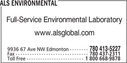 ALS Global (780-413-5227) - Display Ad - ALS ENVIRONMENTAL Full-Service Environmental Laboratory www.alsglobal.com 780 413-5227 9936 67 Ave NW Edmonton -------- Fax ------------------------------- 780 437-2311 Toll Free ------------------------- 1 800 668-9878 ALS ENVIRONMENTAL Full-Service Environmental Laboratory www.alsglobal.com 780 413-5227 9936 67 Ave NW Edmonton -------- Fax ------------------------------- 780 437-2311 Toll Free ------------------------- 1 800 668-9878