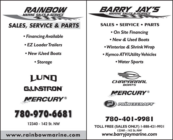 Barry Jay's Marine (780-428-2628) - Annonce illustrée======= - SALES   SERVICE   PARTS SALES, SERVICE & PARTS On Site Financing Financing Available New & Used Boats EZ Loader Trailers Winterize & Shrink Wrap New iUsed Boats Kymco ATV/Utility Vehicles Water Sports Storage 780-970-6681 780-401-9981 12340 - 142 St. NW TOLL FREE (SALES ONLY) 1-888-421-9931 12340 - 142 St. NW www.barryjaymarine.com www.rainbowmarine.com SALES   SERVICE   PARTS SALES, SERVICE & PARTS On Site Financing Financing Available New & Used Boats EZ Loader Trailers Kymco ATV/Utility Vehicles Water Sports Storage 780-970-6681 780-401-9981 12340 - 142 St. NW TOLL FREE (SALES ONLY) 1-888-421-9931 12340 - 142 St. NW Winterize & Shrink Wrap New iUsed Boats www.barryjaymarine.com www.rainbowmarine.com