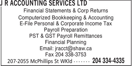 J R Accounting Services Ltd (204-334-4335) - Annonce illustrée======= - Financial Statements & Corp Returns Computerized Bookkeeping & Accounting E-File Personal & Corporate Income Tax Payroll Preparation PST & GST Payroll Remittances Financial Planning Email: jracct@shaw.ca Fax 204 338-3753