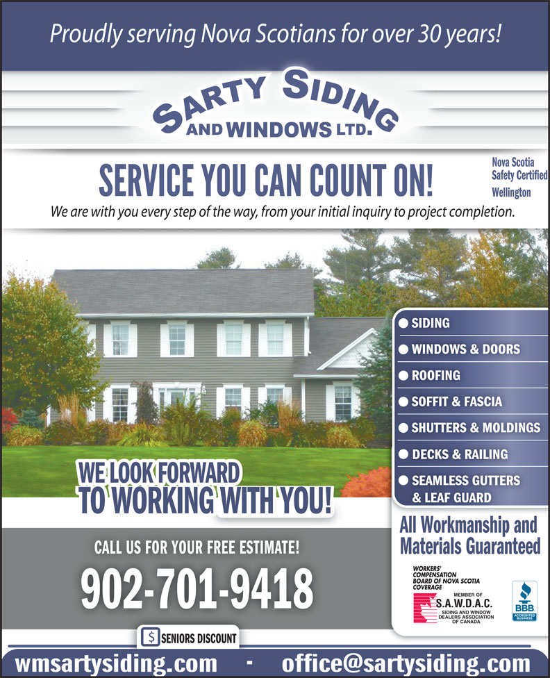 Sarty Siding & Windows Ltd (902-861-1510) - Display Ad - Proudly serving Nova Scotians for over 30 years! Nova Scotia Safety Certified Wellington We are with you every step of the way, from your initial inquiry to project completion. SIDING WINDOWS & DOORS ROOFING SOFFIT & FASCIA SHUTTERS & MOLDINGS DECKS & RAILING WE LOOK FORWARD SEAMLESS GUTTERS & LEAF GUARD TO WORKING WITH YOU! All Workmanship and CALL US FOR YOUR FREE ESTIMATE!LL SFOR  OUFREEES  IMTE Materials Guaranteed 902-701-9418 SENIORS DISCOUNT
