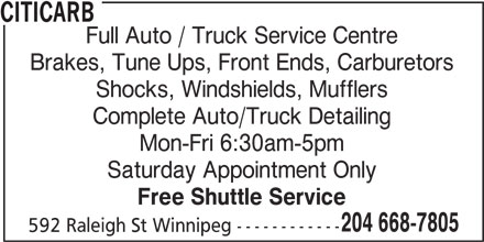 Citicarb (204-668-7805) - Display Ad - CITICARB Full Auto / Truck Service Centre Brakes, Tune Ups, Front Ends, Carburetors Shocks, Windshields, Mufflers Complete Auto/Truck Detailing Mon-Fri 6:30am-5pm Saturday Appointment Only Free Shuttle Service 204 668-7805 592 Raleigh St Winnipeg ------------
