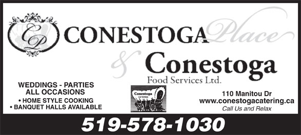 Conestoga Place (519-578-1030) - Annonce illustrée======= - WEDDINGS - PARTIES ALL OCCASIONS HOME STYLE COOKING www.conestogacatering.ca BANQUET HALLS AVAILABLE Call Us and Relax 519-578-1030 110 Manitou Dr