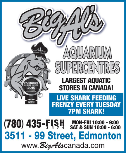 Big Al's Aquarium Supercentres (780-435-3474) - Annonce illustrée======= - 3474 SAT & SUN 10:00 - 6:00 3511 - 99 Street, Edmonton www. BigAls canada.com 435- AQUARIUM SUPERCENTRES LARGEST AQUATIC STORES IN CANADA! LIVE SHARK FEEDING FRENZY EVERY TUESDAY 7PM SHARK! MON-FRI 10:00 - 9:00 FISH 780 3474 SAT & SUN 10:00 - 6:00 3511 - 99 Street, Edmonton www. BigAls canada.com 435- AQUARIUM SUPERCENTRES LARGEST AQUATIC STORES IN CANADA! LIVE SHARK FEEDING FRENZY EVERY TUESDAY 7PM SHARK! MON-FRI 10:00 - 9:00 FISH 780