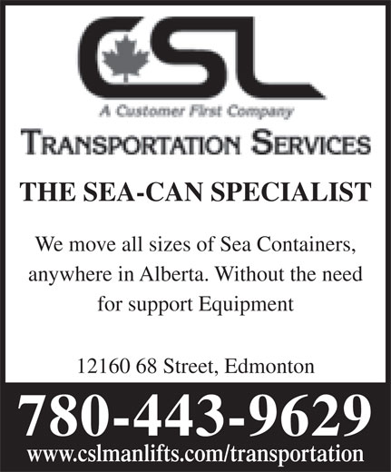 CSL Transportation Services (780-472-7609) - Display Ad - THE SEA-CAN SPECIALIST We move all sizes of Sea Containers, anywhere in Alberta. Without the need for support Equipment 12160 68 Street, Edmonton 780-443-9629 www.cslmanlifts.com/transportation