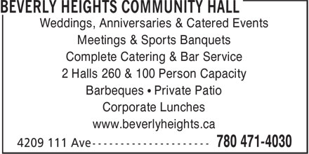 Beverly Heights Community Hall (780-471-4030) - Display Ad - Weddings, Anniversaries & Catered Events Meetings & Sports Banquets Complete Catering & Bar Service 2 Halls 260 & 100 Person Capacity Barbeques • Private Patio Corporate Lunches www.beverlyheights.ca  Weddings, Anniversaries & Catered Events Meetings & Sports Banquets Complete Catering & Bar Service 2 Halls 260 & 100 Person Capacity Barbeques • Private Patio Corporate Lunches www.beverlyheights.ca