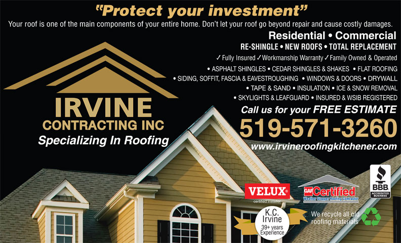 Irvine Contracting Inc (519-571-3260) - Display Ad - K.C. Irvine roofing materials 39 years Experience Protect your investment Your roof is one of the main components of your entire home. Don t let your roof go beyond repair and cause costly damages. Residential   Commercial RE-SHINGLE   NEW ROOFS   TOTAL REPLACEMENT Fully Insured    Workmanship Warranty    Family Owned & Operated ASPHALT SHINGLES   CEDAR SHINGLES & SHAKES    FLAT ROOFING SIDING, SOFFIT, FASCIA & EAVESTROUGHING    WINDOWS & DOORS   DRYWALL TAPE & SAND   INSULATION   ICE & SNOW REMOVAL SKYLIGHTS & LEAFGUARD   INSURED & WSIB REGISTERED Call us for your FREE ESTIMATE CONTRACTING INC 519-571-3260 Specializing In Roofing www.irvineroofingkitchener.com certified installer We recycle all old