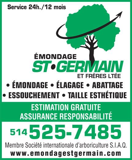 Emondage St-Germain & Frères Ltée (514-525-7485) - Annonce illustrée======= - Membre Société internationale d arboriculture S.I.A.Q. www.emondagestgermain.com ÉMONDAGE   ÉLAGAGE   ABATTAGE ESSOUCHEMENT   TAILLE ESTHÉTIQUE ESTIMATION GRATUITE ASSURANCE RESPONSABILITÉ 514 525-7485 Service 24h./12 mois Membre Société internationale d arboriculture S.I.A.Q. www.emondagestgermain.com 525-7485 Service 24h./12 mois ÉMONDAGE   ÉLAGAGE   ABATTAGE ESSOUCHEMENT   TAILLE ESTHÉTIQUE ESTIMATION GRATUITE ASSURANCE RESPONSABILITÉ 514