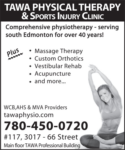 Tawa Physical Therapy & Sports Injury Clinic Ltd (780-450-0720) - Display Ad - TAWA PHYSICAL THERAPY & SPORTS INJURY CLINIC Comprehensive physiotherapy - serving south Edmonton for over 40 years! PlusPlus Massage TherapyMassage Therapy Custom OrthoticsCustom Orthotics Vestibular RehabVestibular Rehab AcupunctureAcupuncture and more...and more... WCB,AHS & MVA Providers tawaphysio.com 780-450-0720 #117, 3017 - 66 Street Main floor TAWA Professional Building  TAWA PHYSICAL THERAPY & SPORTS INJURY CLINIC Comprehensive physiotherapy - serving south Edmonton for over 40 years! PlusPlus Massage TherapyMassage Therapy Custom OrthoticsCustom Orthotics Vestibular RehabVestibular Rehab AcupunctureAcupuncture and more...and more... WCB,AHS & MVA Providers tawaphysio.com 780-450-0720 #117, 3017 - 66 Street Main floor TAWA Professional Building