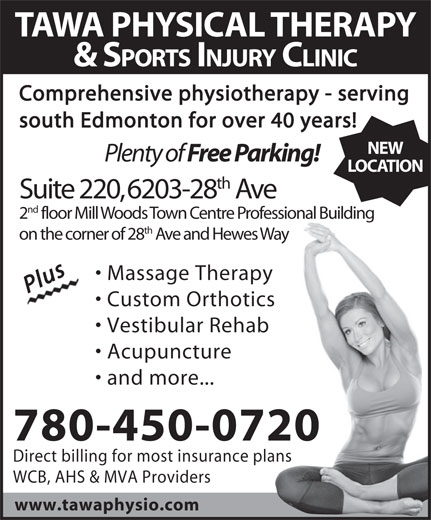 Tawa Physical Therapy & Sports Injury Clinic Ltd (780-450-0720) - Annonce illustrée======= - TAWA PHYSICAL THERAPY & SPORTS INJURY CLINIC Comprehensive physiotherapy - serving south Edmonton for over 40 years! NEW Plenty of Free Parking! LOCATION th Suite 220, 6203-28 Ave nd 2 floor Mill Woods Town Centre Professional Building TAWA PHYSICAL THERAPY & SPORTS INJURY CLINIC Comprehensive physiotherapy - serving south Edmonton for over 40 years! NEW Plenty of Free Parking! LOCATION th Suite 220, 6203-28 Ave nd 2 floor Mill Woods Town Centre Professional Building th on the corner of 28 Ave and Hewes Way Massage Therapy PlusPlus Custom Orthotics Vestibular Rehab Acupuncture and more... 780-450-0720 Direct billing for most insurance plans WCB, AHS & MVA Providers www.tawaphysio.com Vestibular Rehab Acupuncture and more... 780-450-0720 Direct billing for most insurance plans WCB, AHS & MVA Providers www.tawaphysio.com th on the corner of 28 Ave and Hewes Way Massage Therapy PlusPlus Custom Orthotics