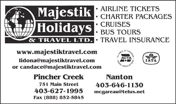 Majestik Holidays & Travel Ltd (403-627-1995) - Annonce illustrée======= - AIRLINE TICKETS CHARTER PACKAGES CRUISES BUS TOURS TRAVEL INSURANCE www.majestiktravel.com lidona@majestiktravel.com or candace@majestiktravel.com Pincher Creek Nanton 751 Main Street 403-646-1130 403-627-1995 mcgareau@telus.net Fax (888) 852-5845
