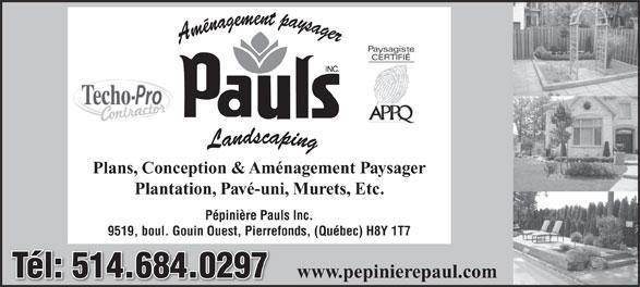Aménagement Paysager Pauls - Pépinière (514-684-0297) - Annonce illustrée======= - Plans, Conception & Aménagement Paysager Plantation, Pavé-uni, Murets, Etc. Pépinière Pauls Inc. 9519, boul. Gouin Ouest, Pierrefonds, (Québec) H8Y 1T7 Tél: 514.684.0297Tél: 514.684.0297 www.pepinierepaul.com