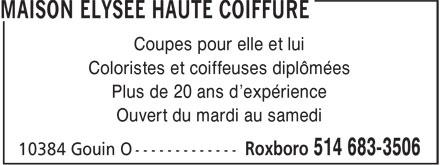 Maison Elysée Haute Coiffure (514-683-3506) - Annonce illustrée======= - Coupes pour elle et lui Coloristes et coiffeuses diplômées Plus de 20 ans d'expérience Ouvert du mardi au samedi