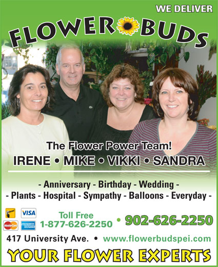 Flower Buds (902-626-2250) - Display Ad - WE DELIVER FLOWER    BUDS The Flower Power Team! IRENE   MIKE   VIKKI   SANDRA - Anniversary - Birthday - Wedding - - Plants - Hospital - Sympathy - Balloons - Everyday - Toll Free 902-626-2250 1-877-626-2250 417 University Ave.     www.flowerbudspei.com Your Flower Experts