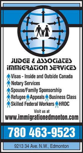 Judge & Associates Immigration Services (780-463-9523) - Display Ad - Judge & Associates Immigration Services Visas - Inside and Outside Canada Notary Services Spouse/Family Sponsorship Refugee  Appeals  Business Class Skilled Federal Workers  HRDC Visit us at www.immigrationedmonton.com 780 463-9523 9213 34 Ave. N.W., Edmonton Judge & Associates Immigration Services Visas - Inside and Outside Canada Notary Services Spouse/Family Sponsorship Refugee  Appeals  Business Class Skilled Federal Workers  HRDC Visit us at www.immigrationedmonton.com 780 463-9523 9213 34 Ave. N.W., Edmonton