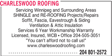 """Charleswood Roofing (204-801-2572) - Display Ad - CHARLESWOOD ROOFING Servicing Winnipeg and Surrounding Areas SHINGLE and RE-ROOFING Projects/Repairs Soffit, Fascia, Eavestrough & Siding Ventilation & Attic Insulation Services 6 Year Workmanship Warranty Licensed, Insured, WCB ! Office 204-505-3051 """"You can't afford not to call us!"""" www.charleswoodroofing.com ---------------------------------- 204 801-2572 CHARLESWOOD ROOFING Servicing Winnipeg and Surrounding Areas SHINGLE and RE-ROOFING Projects/Repairs Soffit, Fascia, Eavestrough & Siding Ventilation & Attic Insulation Services 6 Year Workmanship Warranty Licensed, Insured, WCB ! Office 204-505-3051 """"You can't afford not to call us!"""" www.charleswoodroofing.com ---------------------------------- 204 801-2572"""