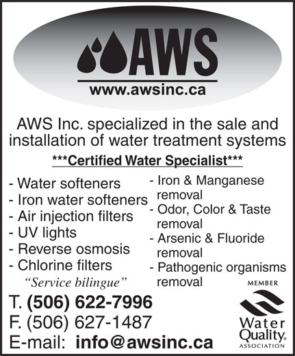 Alpha Water Solutions Inc (506-622-7996) - Annonce illustrée======= - AWS Inc. specialized in the sale and installation of water treatment systems ***Certified Water Specialist*** - Iron & Manganese - Water softeners removal - Iron water softeners - Odor, Color & Taste - Air injection filters removal - UV lights - Arsenic & Fluoride - Reverse osmosis removal - Chlorine filters removal Service bilingue T. (506) 622-7996 F. (506) 627-1487 E-mail: - Pathogenic organisms