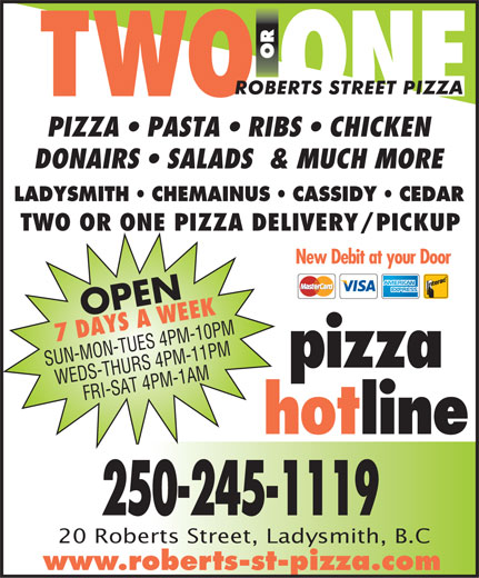Roberts St Pizza (250-245-1119) - Annonce illustrée======= - PIZZA   PASTA   RIBS   CHICKEN DONAIRS   SALADS  & MUCH MORE LADYSMITH   CHEMAINUS   CASSIDY   CEDAR TWO OR ONE PIZZA DELIVERY/PICKUP New Debit at your Door OPEN 7 DAYS A WEEK SUN-MON-TUES 4 PM-10 PM pizza WEDS-THURS 4 PM-11 PMFRI-SAT 4 PM-1 AM hotline 250-245-1119 20 Roberts Street, Ladysmith, B.C www.roberts-st-pizza.com