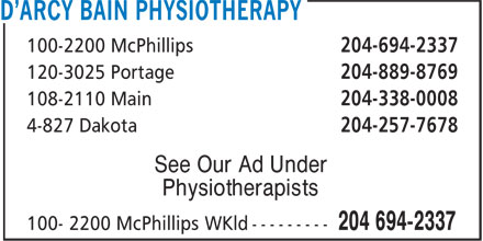D'Arcy Bain Physiotherapy (204-694-2337) - Annonce illustrée======= - 100-2200 McPhillips 204-694-2337 120-3025 Portage 204-889-8769 108-2110 Main 204-338-0008 4-827 Dakota 204-257-7678 See Our Ad Under Physiotherapists