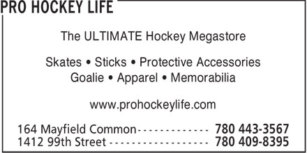 Pro Hockey Life (780-443-3567) - Display Ad - The ULTIMATE Hockey Megastore Skates • Sticks • Protective Accessories Goalie • Apparel • Memorabilia www.prohockeylife.com