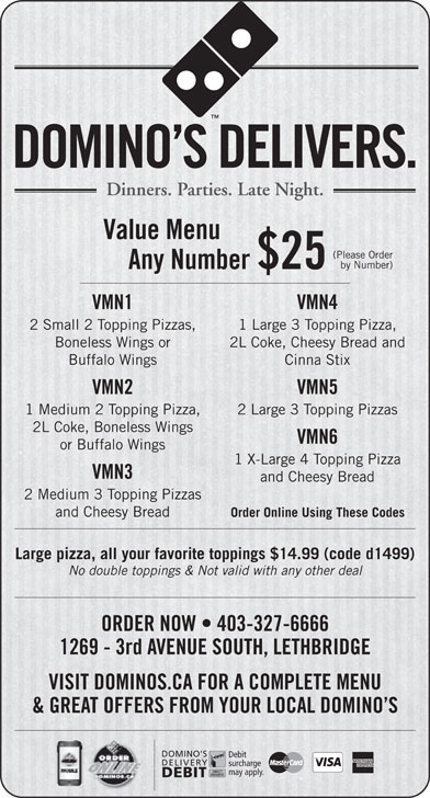Domino's Pizza (403-327-6666) - Display Ad - 1 Medium 2 Topping Pizza, 2 Large 3 Topping Pizzas 2L Coke, Boneless Wings VMN6 or Buffalo Wings 1 X-Large 4 Topping Pizza VMN3 and Cheesy Bread 2 Medium 3 Topping Pizzas and Cheesy Bread Order Online Using These Codes Large pizza, all your favorite toppings $14.99 (code d1499) No double toppings & Not valid with any other deal ORDER NOW   403-327-6666 1269 - 3rd AVENUE SOUTH, LETHBRIDGE VISIT DOMINOS.CA FOR A COMPLETE MENU & GREAT OFFERS FROM YOUR LOCAL DOMINO S DOMINO S Debit DELIVERY surcharge may apply. DEBIT Dinners. Parties. Late Night. Value Menu (Please Order by Number) Any Number $25 VMN1 VMN4 2 Small 2 Topping Pizzas, 1 Large 3 Topping Pizza, Boneless Wings or 2L Coke, Cheesy Bread and DOMINO S DELIVERS. Buffalo Wings Cinna Stix VMN2 VMN5