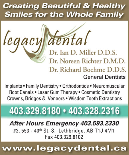 Legacy Dental (403-329-8180) - Annonce illustrée======= - Creating Beautiful & Healthy Smiles for the Whole Family Dr. Ian D. Miller D.D.S. Dr. Noreen Richter D.M.D. Dr. Richard Boehme D.D.S. General Dentists Implants   Family Dentistry   Orthodontics   Neuromuscular Root Canals   Laser Gum Therapy   Cosmetic Dentistry Crowns, Bridges &  Veneers   Wisdom Teeth Extractions 403.329.8180   403.328.2316 After Hours Emergency 403.593.2330 th #2, 553 - 40 St. S.  Lethbridge, AB T1J 4M1 Fax 403.329.8102 www.legacydental.ca