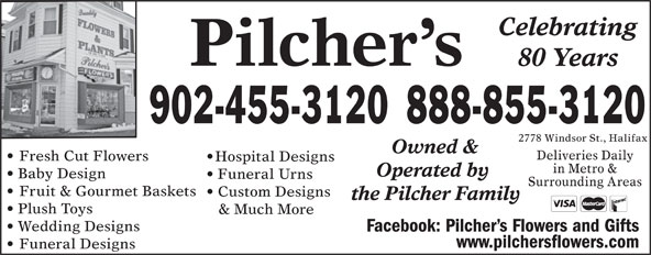Pilcher's Flowers (902-455-3120) - Annonce illustrée======= - Celebrating Pilcher s 80 Years 888-855-3120902-455-3120 2778 Windsor St., Halifax Owned & Deliveries Daily Fresh Cut Flowers Hospital Designs in Metro & Operated by Baby Design Funeral Urns Surrounding Areas Fruit & Gourmet Baskets Custom Designs the Pilcher Family Plush Toys & Much More Wedding Designs Facebook: Pilcher s Flowers and Gifts www.pilchersflowers.com Funeral Designs Surrounding Areas Fruit & Gourmet Baskets Custom Designs the Pilcher Family Plush Toys & Much More Wedding Designs Facebook: Pilcher s Flowers and Gifts www.pilchersflowers.com Funeral Designs Celebrating Pilcher s 80 Years 888-855-3120902-455-3120 2778 Windsor St., Halifax Owned & Deliveries Daily Fresh Cut Flowers Hospital Designs in Metro & Operated by Baby Design Funeral Urns