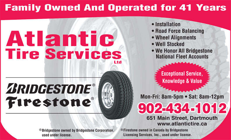 Atlantic Tire Services Ltd (902-434-1012) - Display Ad - Family Owned And Operated for 41 Years Installation Road Force Balancing Wheel Alignments Well Stocked Atlantic We Honor All Bridgestone National Fleet Accounts Tire Services Ltd Exceptional Service, Knowledge & Value Mon-Fri: 8am-5pm   Sat: 8am-12pm 902-434-1012 651 Main Street, Dartmouth www.atlantictire.ca Firestone owned in Canada by Bridgestone Bridgestone owned by Bridgestone Corporation, Licensing Services, Inc., used under license. used under license.