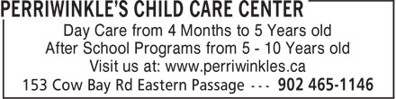 Perriwinkle's Child Care Center (902-465-1146) - Display Ad - Day Care from 4 Months to 5 Years old After School Programs from 5 - 10 Years old Visit us at: www.perriwinkles.ca Day Care from 4 Months to 5 Years old After School Programs from 5 - 10 Years old Visit us at: www.perriwinkles.ca
