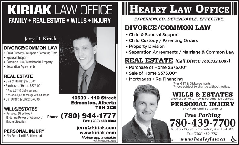 Healey Jonathan (780-439-7700) - Annonce illustrée======= - All businesses under common ownership * For iPhones and Android HEALEY LAW OFFICE KIRIAK LAW OFFICE FAMILY   REAL ESTATE   WILLS   INJURY Jerry D. Kiriak DIVORCE/COMMON LAW Child Custody / Support / Parenting Time Spousal Support Common Law / Matrimonial Property Separation Agreements REAL ESTATE Sale of Home: $375.00* Purchase of Home: $375.00* *Plus G.S.T & Disbursements *Prices subject to change without notice. 10530 - 110 Street Call Direct: (780) 233-4398 Edmonton, Alberta T5H 3C5 WILLS/ESTATES Personal Directives / Phone: (780) 944-1777 Enduring Power of Attorney / Fax: (780) 488-8883 Estate Litigation PERSONAL INJURY www.kiriak.com No Fees Until Settlement Mobile app available www.healeylaw.ca