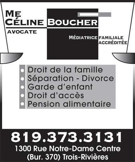 Boucher Celine Avocate (819-373-3131) - Annonce illustrée======= - Céline Boucher avocate Médiatrice familiale accréditée Droit de la famille Séparation - Divorce Garde d enfant Droit d accès Pension alimentaire 819.373.3131 1300 Rue Notre-Dame Centre (Bur. 370) Trois-Rivières Me