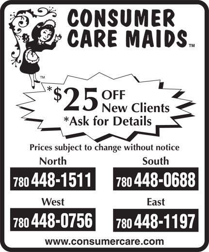 Consumer Care Maids (780-448-0688) - Annonce illustrée======= - * OFF $ 25 New Clients *Ask for Details Prices subject to change without notice North South 780448-1511 780448-0688 West East 780448-0756 780448-1197 www.consumercare.com