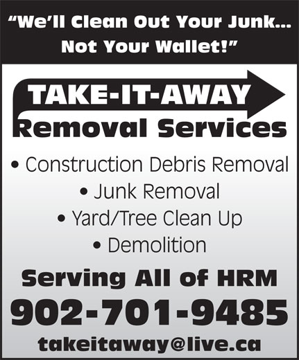 Take-It-Away Removal Services (902-225-7070) - Display Ad - We ll Clean Out Your Junk Not Your Wallet! TAKE-IT-AWAY Removal Services Construction Debris Removal Junk Removal Yard/Tree Clean Up Demolition Serving All of HRM 902-701-9485 We ll Clean Out Your Junk Not Your Wallet! TAKE-IT-AWAY Removal Services Construction Debris Removal Junk Removal Yard/Tree Clean Up Demolition Serving All of HRM 902-701-9485