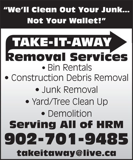 Take-It-Away Removal Services (902-225-7070) - Display Ad - 902-701-9485 We ll Clean Out Your Junk Not Your Wallet! TAKE-IT-AWAY Removal Services Bin Rentals Construction Debris Removal Junk Removal Yard/Tree Clean Up Demolition Serving All of HRM