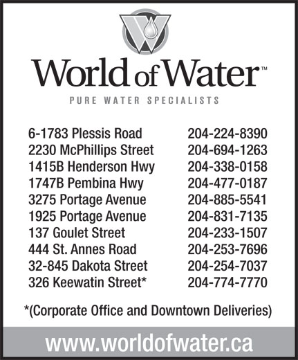 World Of Water (204-774-7770) - Display Ad - 2230 McPhillips Street 204-694-1263 1415B Henderson Hwy 204-338-0158 1747B Pembina Hwy 204-477-0187 3275 Portage Avenue 204-885-5541 1925 Portage Avenue 204-831-7135 137 Goulet Street 204-233-1507 444 St. Annes Road 204-253-7696 32-845 Dakota Street 204-254-7037 326 Keewatin Street* 204-774-7770 *(Corporate Office and Downtown Deliveries) www.worldofwater.ca 204-224-8390 6-1783 Plessis Road