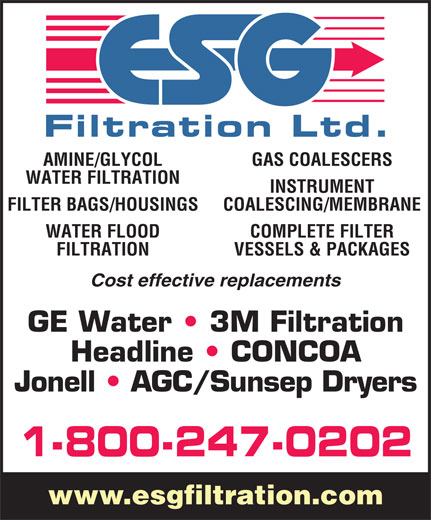 E S G Filtration Ltd (1-800-247-0202) - Annonce illustrée======= - AMINE/GLYCOL GAS COALESCERS WATER FILTRATION INSTRUMENT FILTER BAGS/HOUSINGS COALESCING/MEMBRANE WATER FLOOD COMPLETE FILTER FILTRATION VESSELS & PACKAGES Cost effective replacements GE Water   3M Filtration Headline   CONCOA Jonell   AGC/Sunsep Dryers 1-800-247-0202 www.esgfiltration.com  AMINE/GLYCOL GAS COALESCERS WATER FILTRATION INSTRUMENT FILTER BAGS/HOUSINGS COALESCING/MEMBRANE WATER FLOOD COMPLETE FILTER FILTRATION VESSELS & PACKAGES Cost effective replacements GE Water   3M Filtration Headline   CONCOA Jonell   AGC/Sunsep Dryers 1-800-247-0202 www.esgfiltration.com